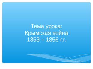 Тема урока: Крымская война 1853 – 1856 г.г.