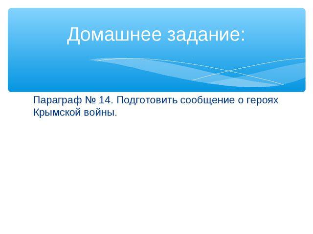 Параграф № 14. Подготовить сообщение о героях Крымской войны. Домашнее задание: