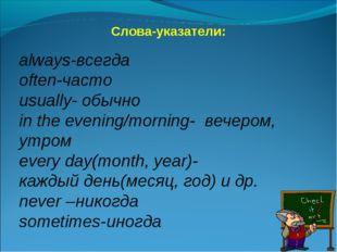 Слова-указатели: always-всегда often-часто usually- обычно in the evening/mor