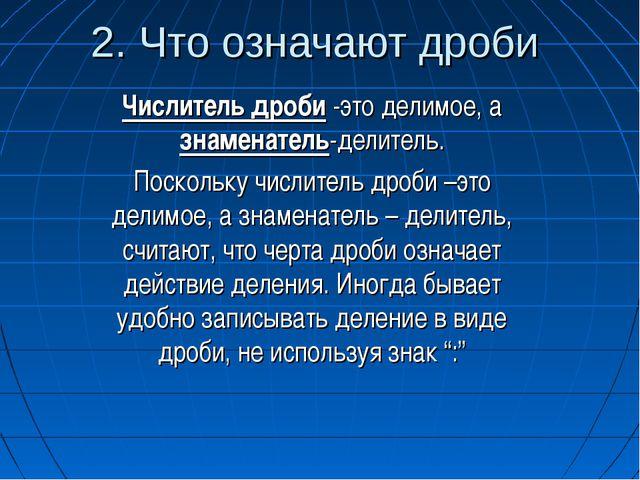 2. Что означают дроби Числитель дроби -это делимое, а знаменатель-делитель. П...