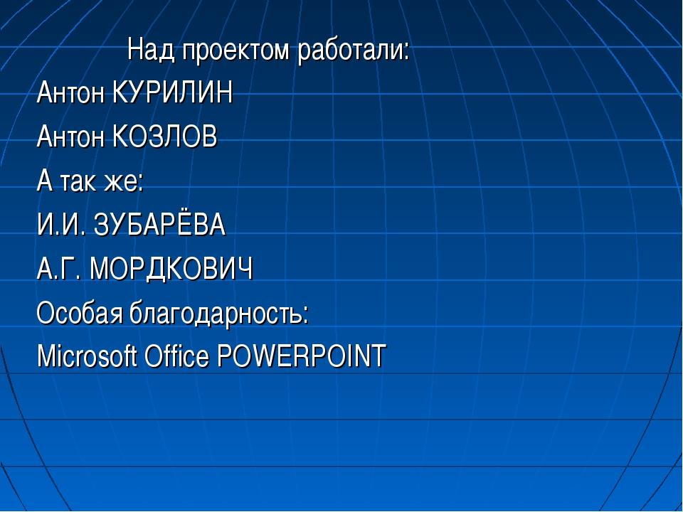 Над проектом работали: Антон КУРИЛИН Антон КОЗЛОВ А так же: И.И. ЗУБАРЁВА А....