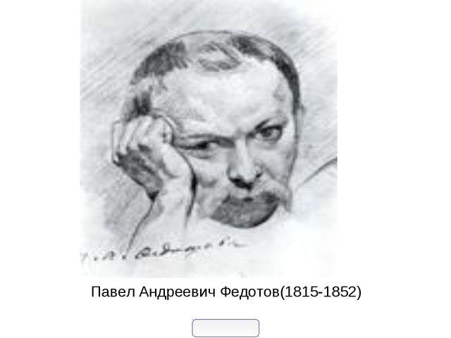 Павел Андреевич Федотов(1815-1852)