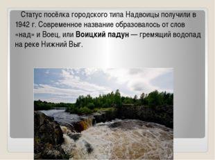 Статус посёлка городского типа Надвоицы получили в 1942 г. Современное назва