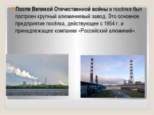 После Великой Отечественной войныв посёлке был построен крупный алюминиевый