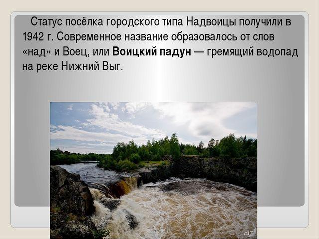Статус посёлка городского типа Надвоицы получили в 1942 г. Современное назва...
