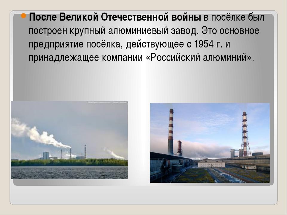 После Великой Отечественной войныв посёлке был построен крупный алюминиевый...