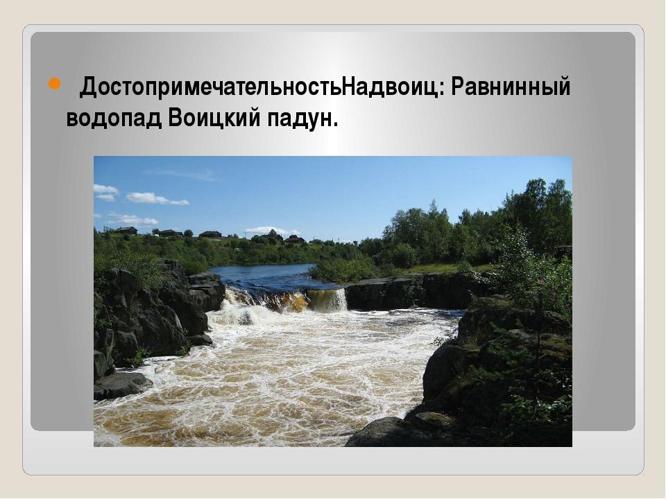 ДостопримечательностьНадвоиц: Равнинный водопад Воицкий падун.
