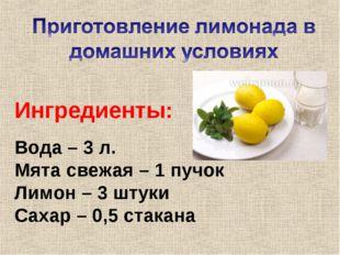 Вода – 3 л. Мята свежая – 1 пучок Лимон – 3 штуки Сахар – 0,5 стакана Ингреди