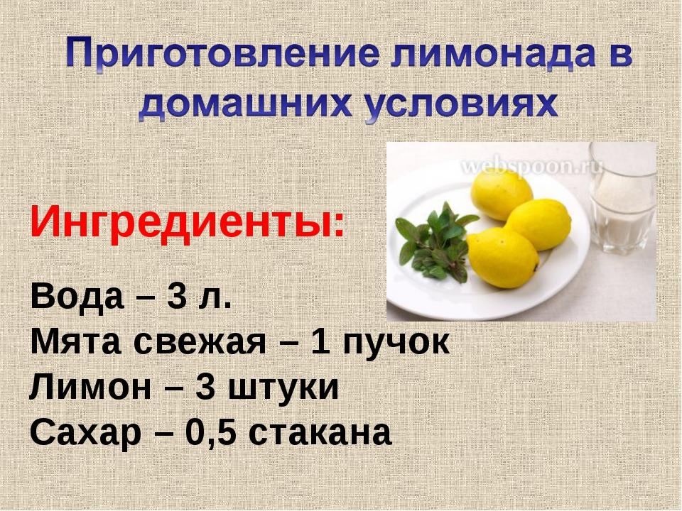 Вода – 3 л. Мята свежая – 1 пучок Лимон – 3 штуки Сахар – 0,5 стакана Ингреди...