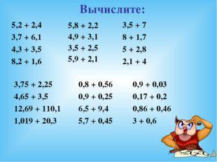 Вычислите: 5,8 + 2,2 4,9 + 3,1 3,5 + 2,5 5,9 + 2,1 5,2 + 2,4 3,7 + 6,1 4,3 +