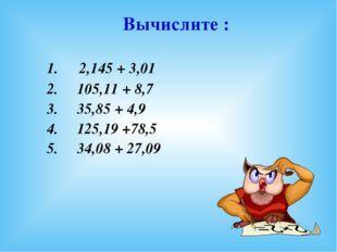 1. 2,145 + 3,01 2. 105,11 + 8,7 3. 35,85 + 4,9 4. 125,19 +78,5 5. 34,08 + 27