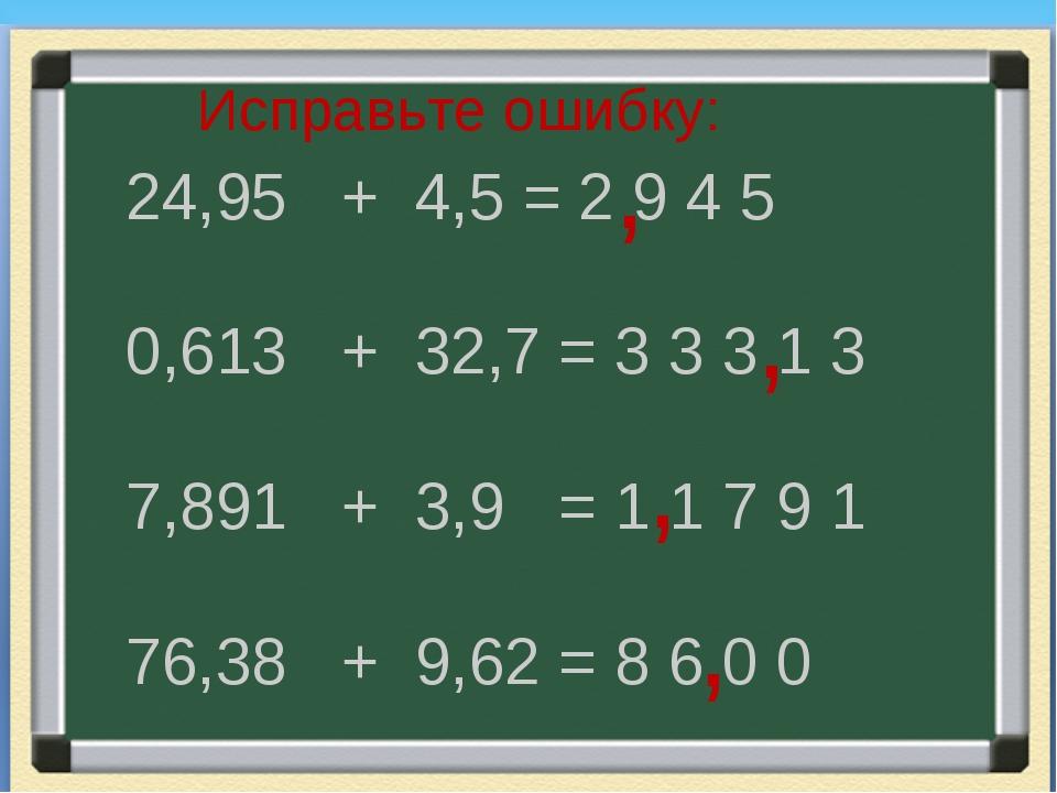 Исправьте ошибку: 24,95 + 4,5 = 2 9 4 5 0,613 + 32,7 = 3 3 3 1 3 7,891 + 3,9...