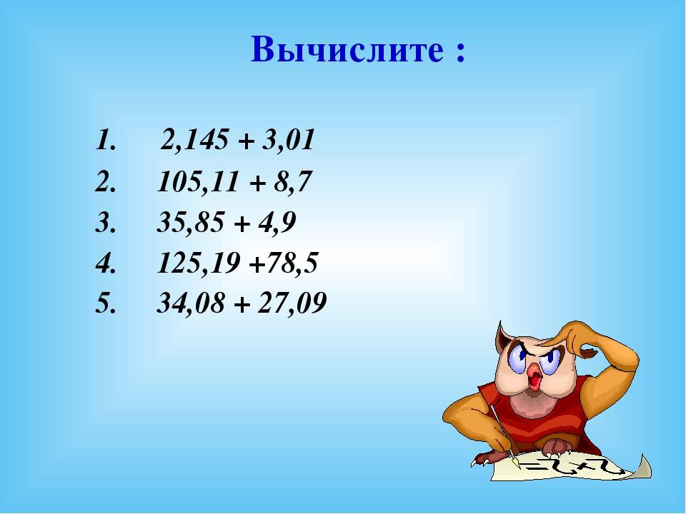 1. 2,145 + 3,01 2. 105,11 + 8,7 3. 35,85 + 4,9 4. 125,19 +78,5 5. 34,08 + 27...