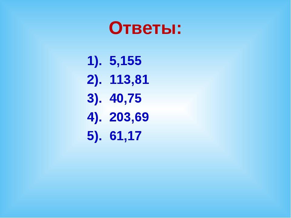 Ответы: 1). 5,155 2). 113,81 3). 40,75 4). 203,69 5). 61,17