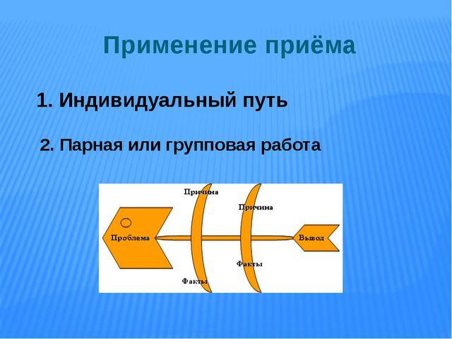 Применение приёма 1. Индивидуальный путь 2. Парная или групповая работа