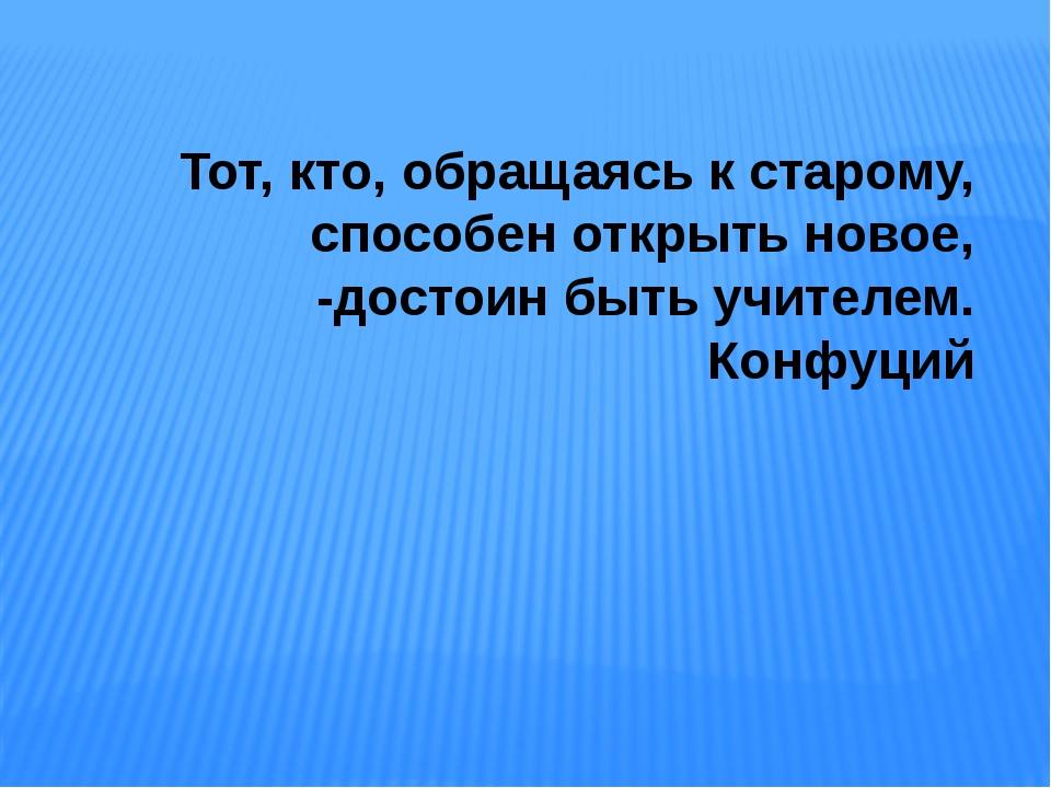 Тот, кто, обращаясь к старому, способен открыть новое, -достоин быть учителем...