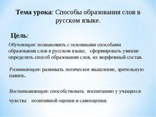 Тема урока: Способы образования слов в русском языке. Цель: Обучающая: познак