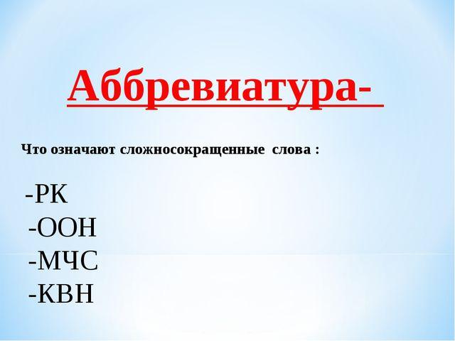 Аббревиатура-  Что означают сложносокращенные слова : -РК -ООН -МЧС -КВН