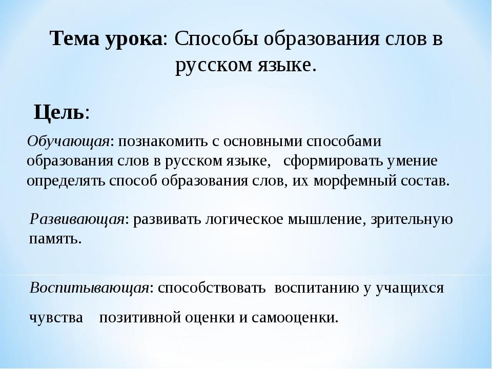 Тема урока: Способы образования слов в русском языке. Цель: Обучающая: познак...