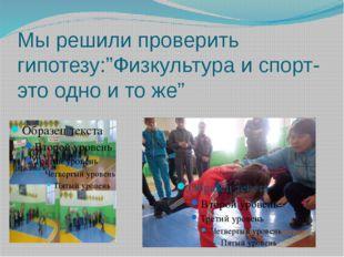 """Мы решили проверить гипотезу:""""Физкультура и спорт-это одно и то же"""""""