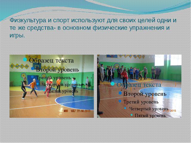 Физкультура и спорт используют для своих целей одни и те же средства- в основ...