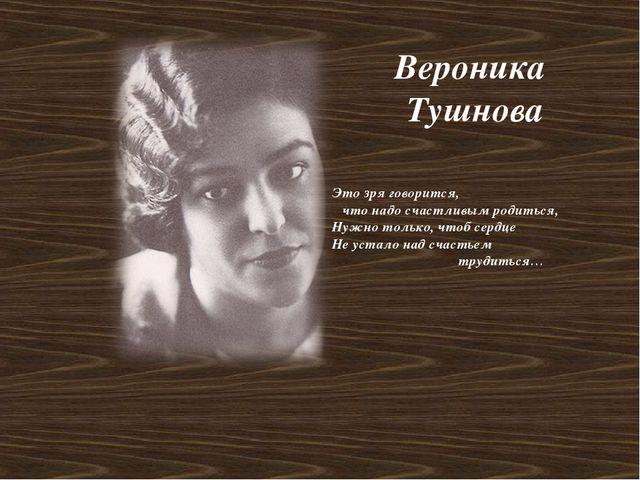 Вероника Тушнова Это зря говорится, что надо счастливым родиться, Нужно тольк...
