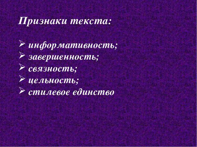 Признаки текста: информативность; завершенность; связность; цельность; стилев...