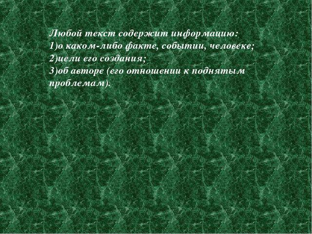 Любой текст содержит информацию: о каком-либо факте, событии, человеке; цели...