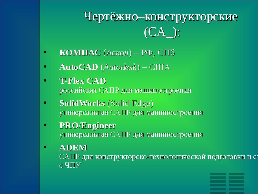 Чертёжно–конструкторские (CA_): КОМПАС (Аскон) – РФ, СПб AutoCAD (Autodesk) –...