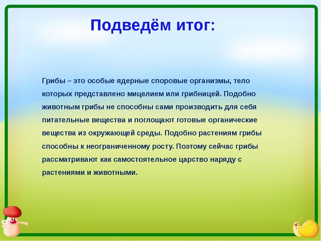 Подведём итог: Грибы – это особые ядерные споровые организмы, тело которых пр...