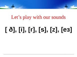 Let's play with our sounds [ ð], [i], [r], [s], [z], [eз]
