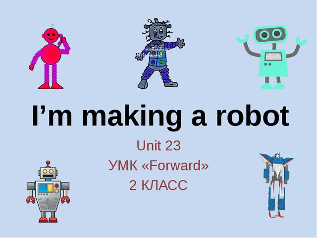 I'm making a robot Unit 23 УМК «Forward» 2 КЛАСС