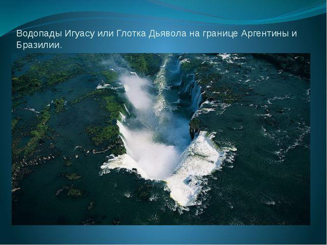 Водопады Игуасу или Глотка Дьявола на границе Аргентины и Бразилии.