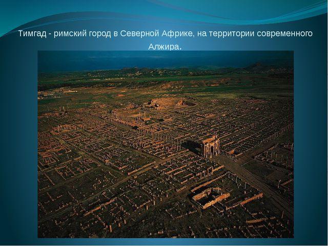 Тимгад - римский город в Северной Африке, на территории современного Алжира.