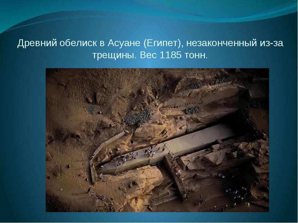 Древний обелиск в Асуане (Египет), незаконченный из-за трещины. Вес 1185 тонн.