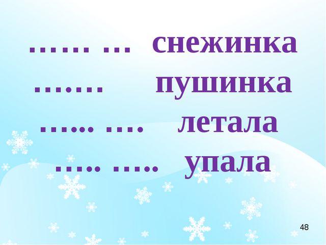 …… … снежинка ….… пушинка …... …. летала ….. ….. упала 48