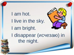I am hot. I live in the sky. I am bright. I disappear (исчезаю) in the night.