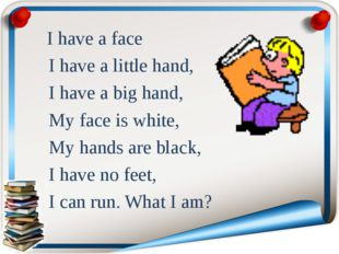 I have a face I have a little hand, I have a big hand, My face is white, My