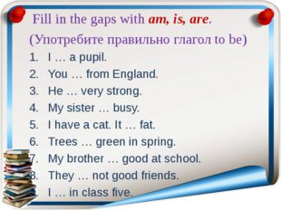 Fill in the gaps with am, is, are. (Употребите правильно глагол to be) I … a