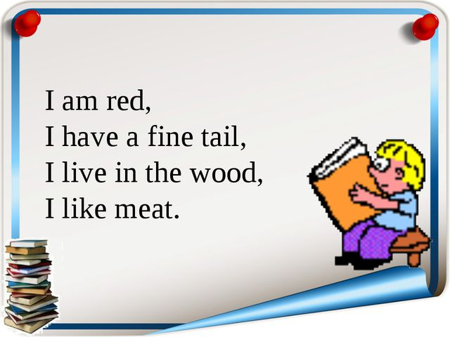 I am red, I have a fine tail, I live in the wood, I like meat.