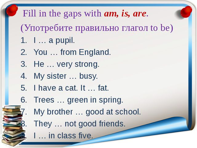 Fill in the gaps with am, is, are. (Употребите правильно глагол to be) I … a...