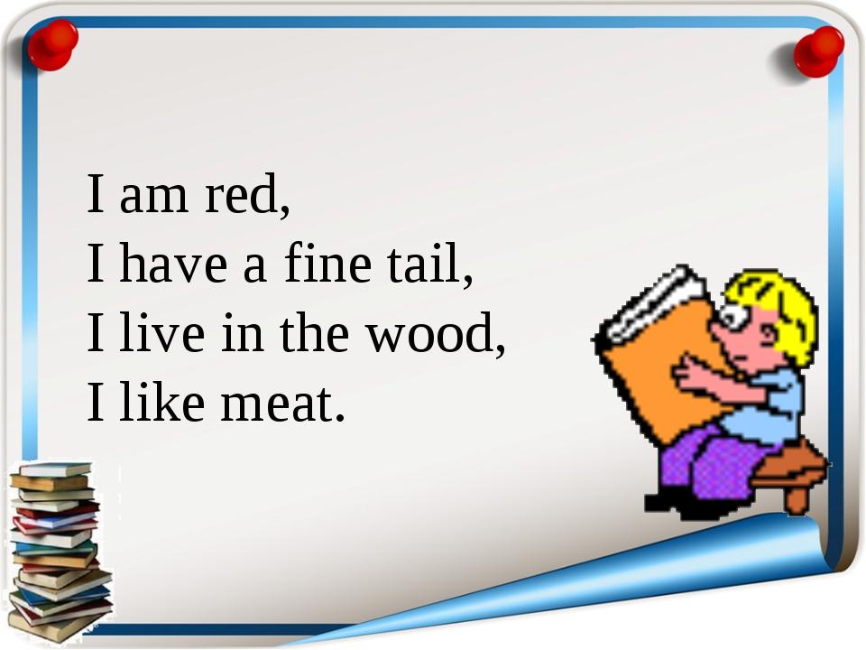 I am red, I have a fine tail, I live in the wood, I like meat.