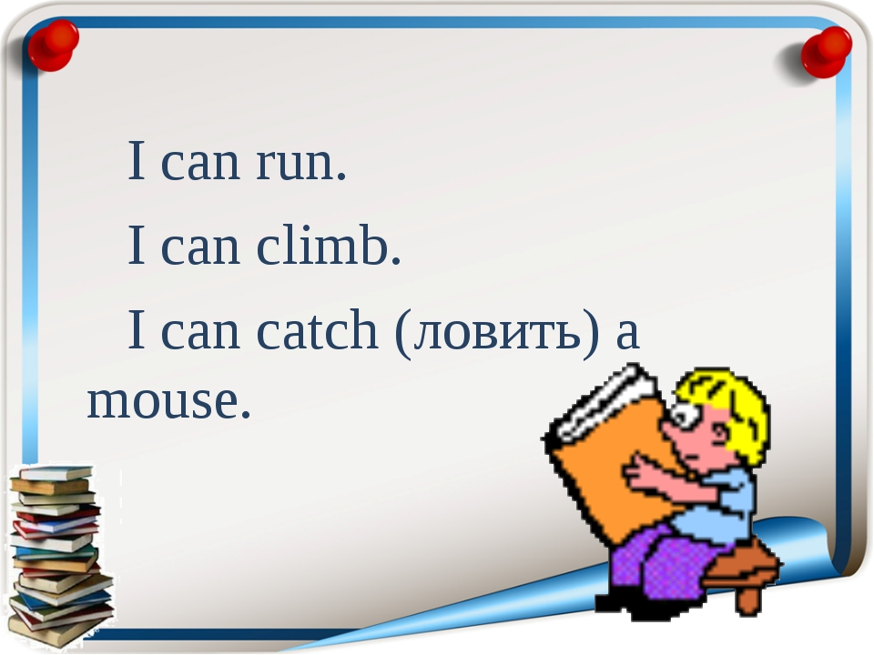 I can run. I can climb. I can catch (ловить) a mouse.
