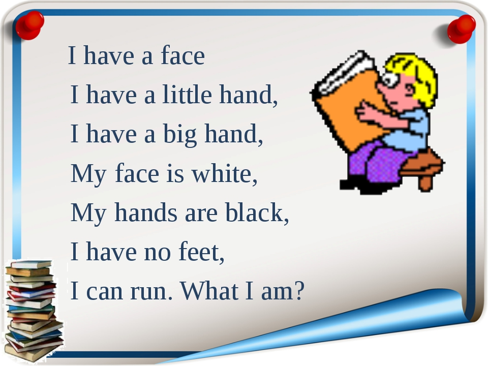 I have a face I have a little hand, I have a big hand, My face is white, My...