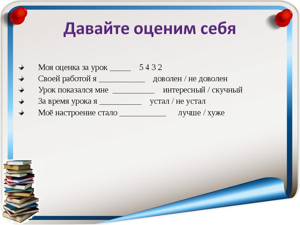 Моя оценка за урок _____ 5 4 3 2 Своей работой я ___________ доволен / не дов...