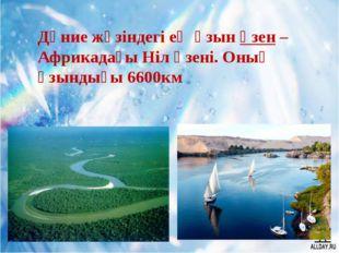 Дүние жүзіндегі ең ұзын өзен –Африкадағы Ніл өзені. Оның ұзындығы 6600км