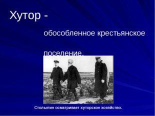 Хутор - обособленное крестьянское поселение. Столыпин осматривает хуторское х
