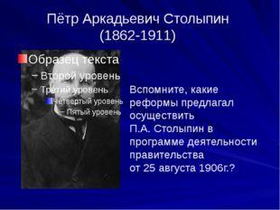 Пётр Аркадьевич Столыпин (1862-1911) Вспомните, какие реформы предлагал осуще