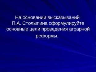 На основании высказываний П.А. Столыпина сформулируйте основные цели проведен