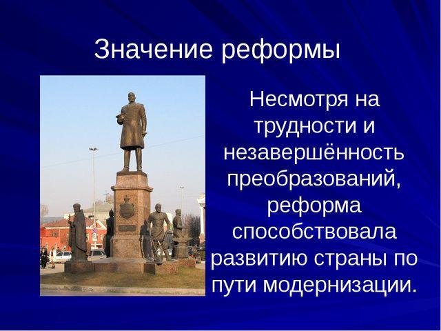 Значение реформы Несмотря на трудности и незавершённость преобразований, рефо...